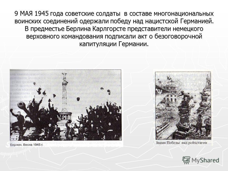 9 МАЯ 1945 года советские солдаты в составе многонациональных воинских соединений одержали победу над нацистской Германией. В предместье Берлина Карлгорсте представители немецкого верховного командования подписали акт о безоговорочной капитуляции Гер