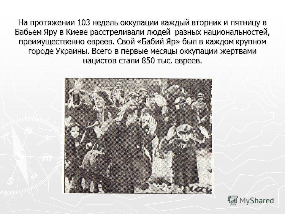 На протяжении 103 недель оккупации каждый вторник и пятницу в Бабьем Яру в Киеве расстреливали людей разных национальностей, преимущественно евреев. Свой «Бабий Яр» был в каждом крупном городе Украины. Всего в первые месяцы оккупации жертвами нацисто