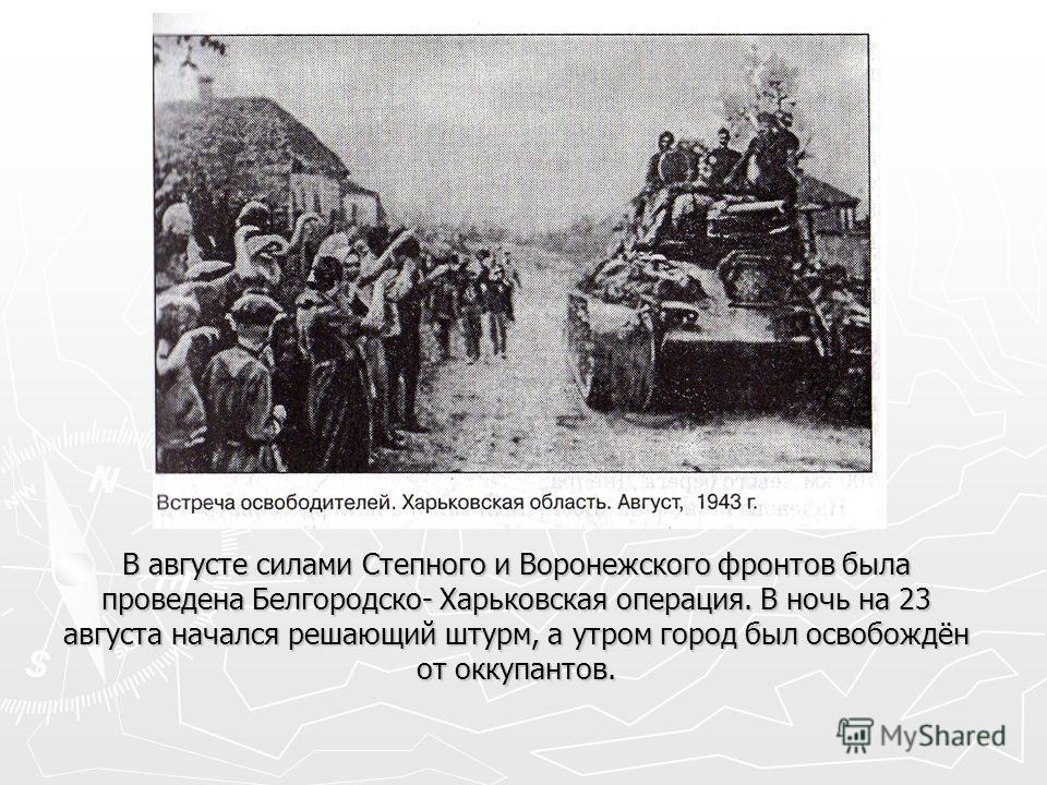 В августе силами Степного и Воронежского фронтов была проведена Белгородско- Харьковская операция. В ночь на 23 августа начался решающий штурм, а утром город был освобождён от оккупантов.
