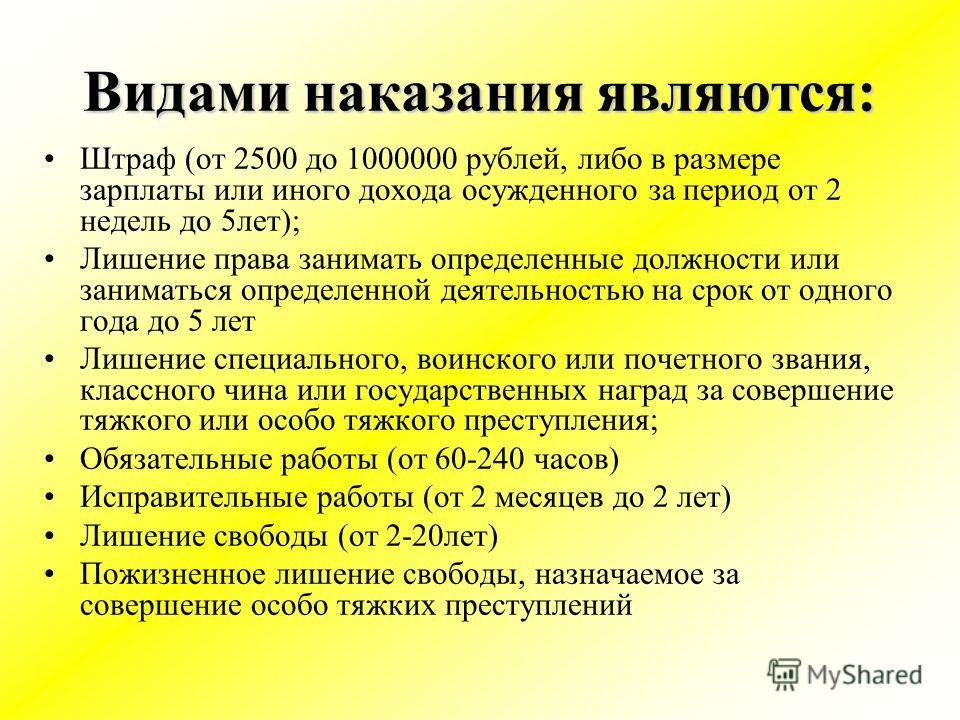 Видами наказания являются: Штраф (от 2500 до 1000000 рублей, либо в размере зарплаты или иного дохода осужденного за период от 2 недель до 5лет); Лишение права занимать определенные должности или заниматься определенной деятельностью на срок от одног