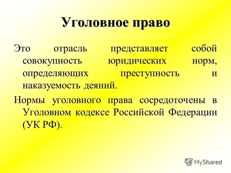Уголовное право Это отрасль представляет собой совокупность юридических норм, определяющих преступность и наказуемость деяний. Нормы уголовного права сосредоточены в Уголовном кодексе Российской Федерации (УК РФ).
