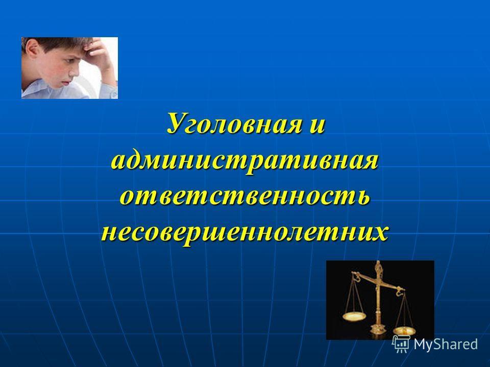 Уголовная и административная ответственность несовершеннолетних