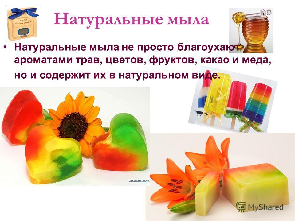Натуральные мыла Натуральные мыла не просто благоухают ароматами трав, цветов, фруктов, какао и меда, но и содержит их в натуральном виде.