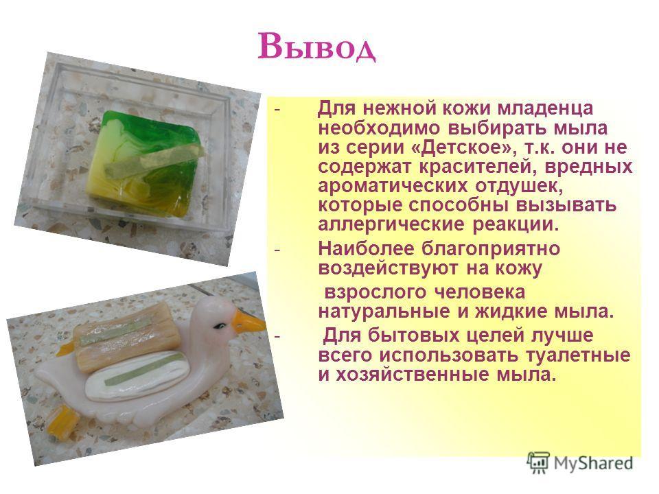 Вывод -Для нежной кожи младенца необходимо выбирать мыла из серии «Детское», т.к. они не содержат красителей, вредных ароматических отдушек, которые способны вызывать аллергические реакции. -Наиболее благоприятно воздействуют на кожу взрослого челове