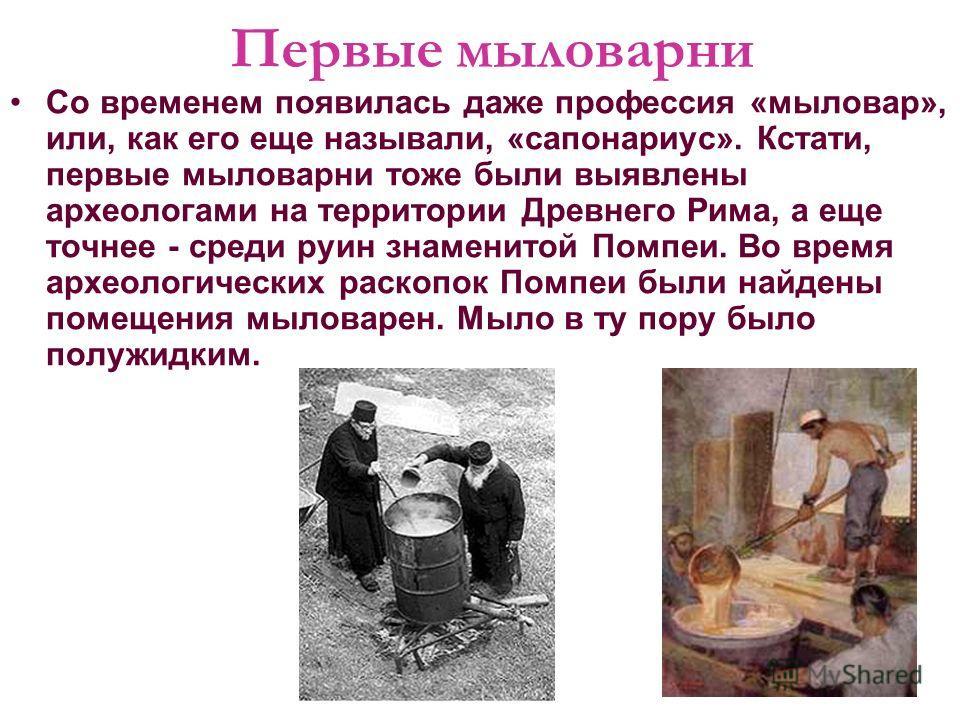 Первые мыловарни Со временем появилась даже профессия «мыловар», или, как его еще называли, «сапонариус». Кстати, первые мыловарни тоже были выявлены археологами на территории Древнего Рима, а еще точнее - среди руин знаменитой Помпеи. Во время архео