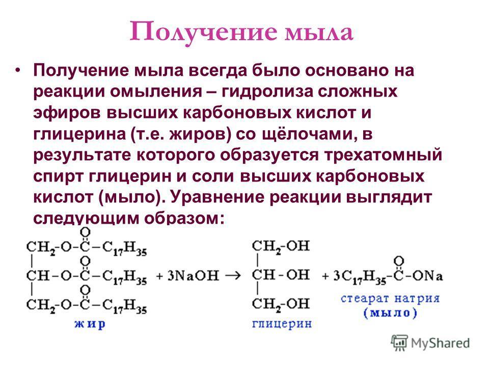 Получение мыла Получение мыла всегда было основано на реакции омыления – гидролиза сложных эфиров высших карбоновых кислот и глицерина (т.е. жиров) со щёлочами, в результате которого образуется трехатомный спирт глицерин и соли высших карбоновых кисл