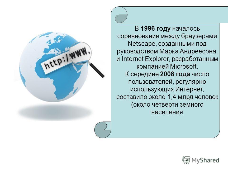 В 1996 году началось соревнование между браузерами Netscape, созданными под руководством Марка Андреесона, и Internet Explorer, разработанным компанией Microsoft. К середине 2008 года число пользователей, регулярно использующих Интернет, составило ок