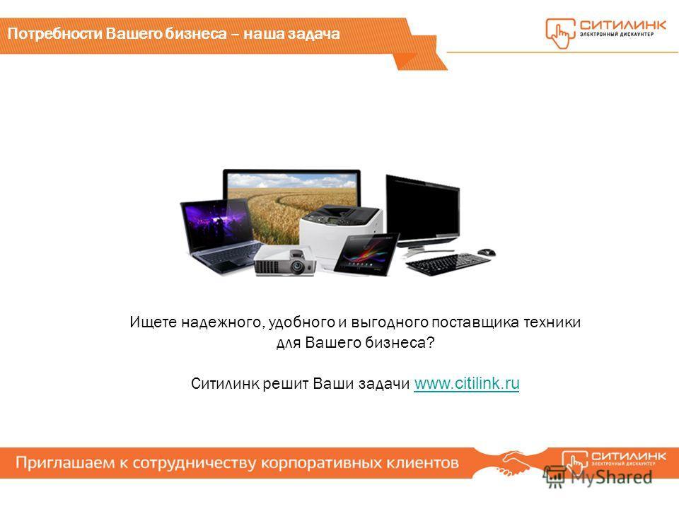 Ищете надежного, удобного и выгодного поставщика техники для Вашего бизнеса? Ситилинк решит Ваши задачи www.citilink.ru www.citilink.ru Потребности Вашего бизнеса – наша задача