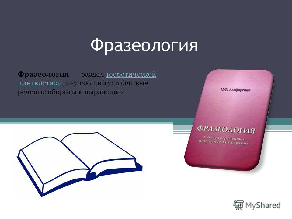 Фразеология Фразеология раздел теоретической лингвистики, изучающий устойчивые речевые обороты и выражения теоретической лингвистики