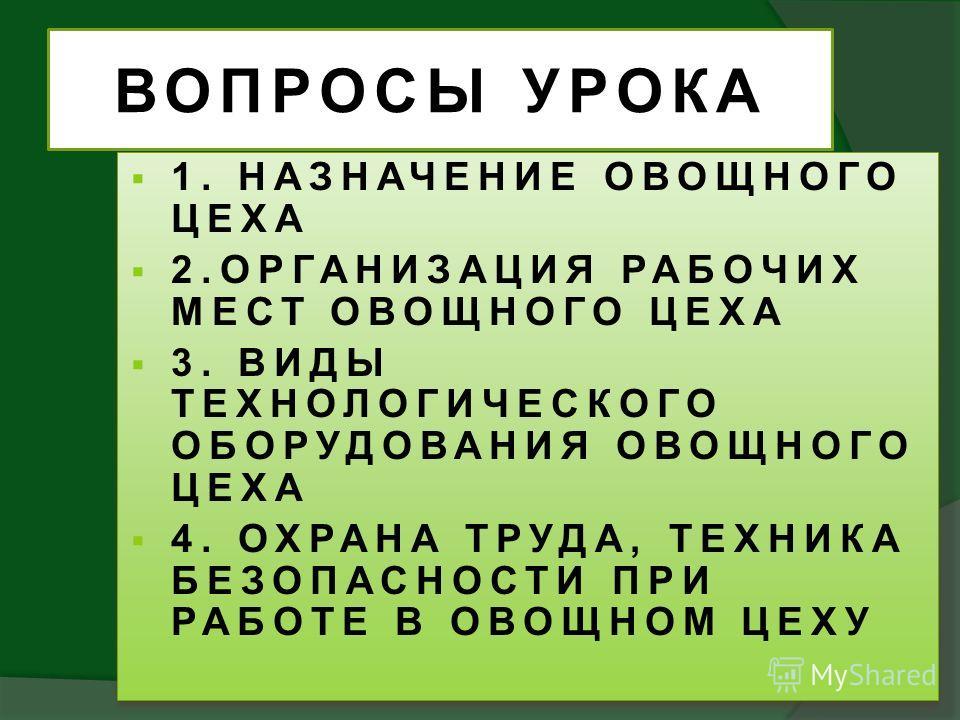 ВОПРОСЫ УРОКА 1. НАЗНАЧЕНИЕ ОВОЩНОГО ЦЕХА 2.ОРГАНИЗАЦИЯ РАБОЧИХ МЕСТ ОВОЩНОГО ЦЕХА 3. ВИДЫ ТЕХНОЛОГИЧЕСКОГО ОБОРУДОВАНИЯ ОВОЩНОГО ЦЕХА 4. ОХРАНА ТРУДА, ТЕХНИКА БЕЗОПАСНОСТИ ПРИ РАБОТЕ В ОВОЩНОМ ЦЕХУ 1. НАЗНАЧЕНИЕ ОВОЩНОГО ЦЕХА 2.ОРГАНИЗАЦИЯ РАБОЧИХ М