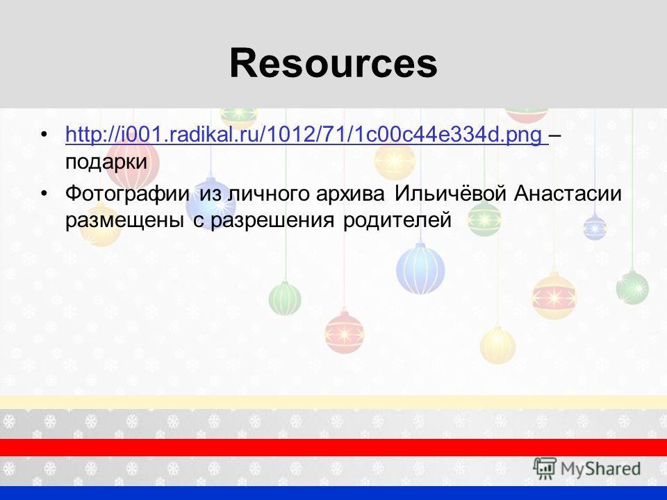 Resources http://i001.radikal.ru/1012/71/1c00c44e334d.png – подаркиhttp://i001.radikal.ru/1012/71/1c00c44e334d.png Фотографии из личного архива Ильичёвой Анастасии размещены с разрешения родителей
