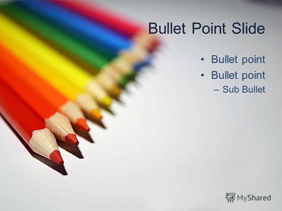 Bullet Point Slide Bullet point –Sub Bullet