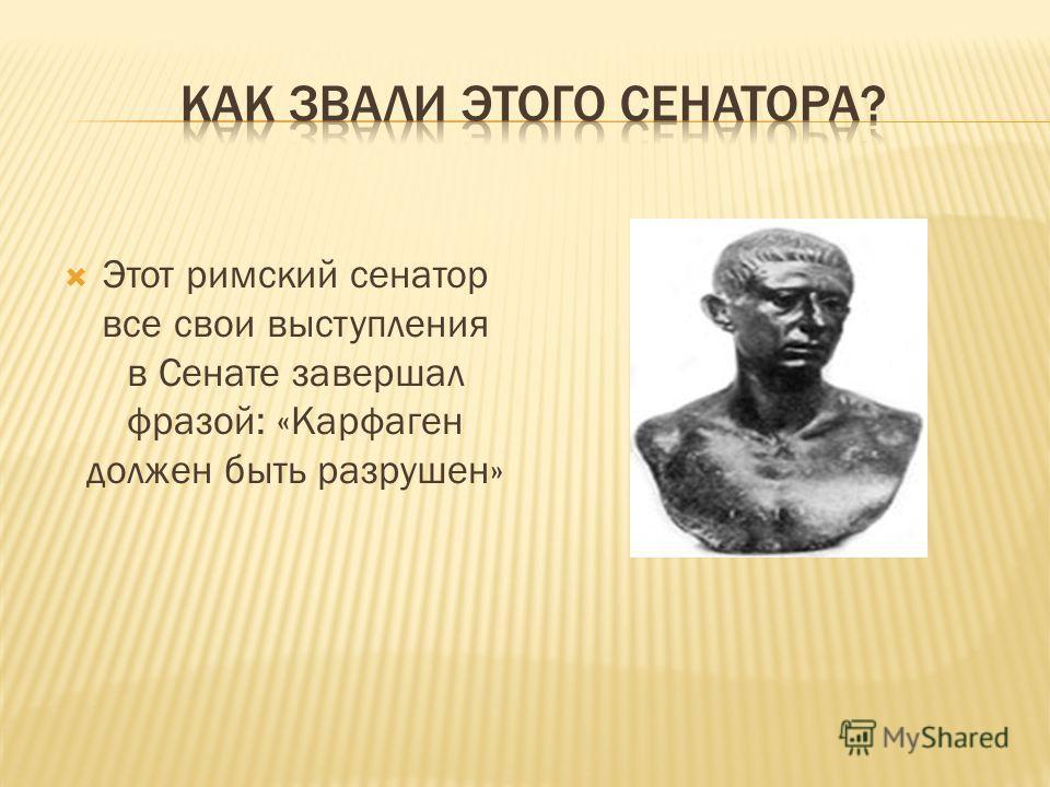 Этот римский сенатор все свои выступления в Сенате завершал фразой: «Карфаген должен быть разрушен»
