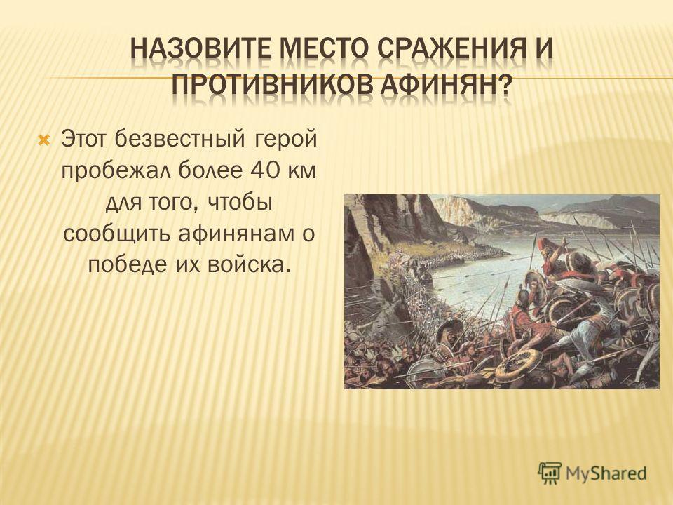 Этот безвестный герой пробежал более 40 км для того, чтобы сообщить афинянам о победе их войска.