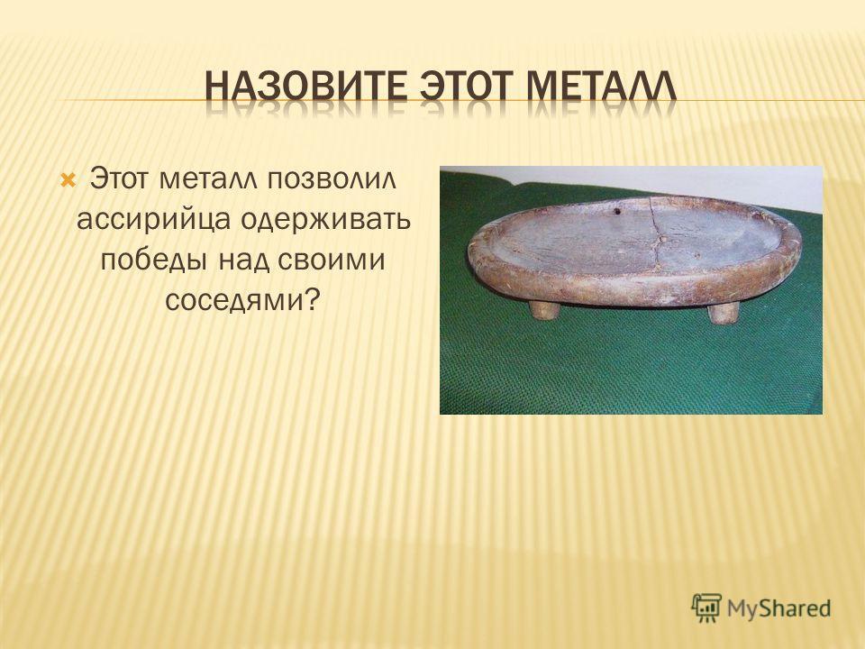 Этот металл позволил ассирийца одерживать победы над своими соседями?