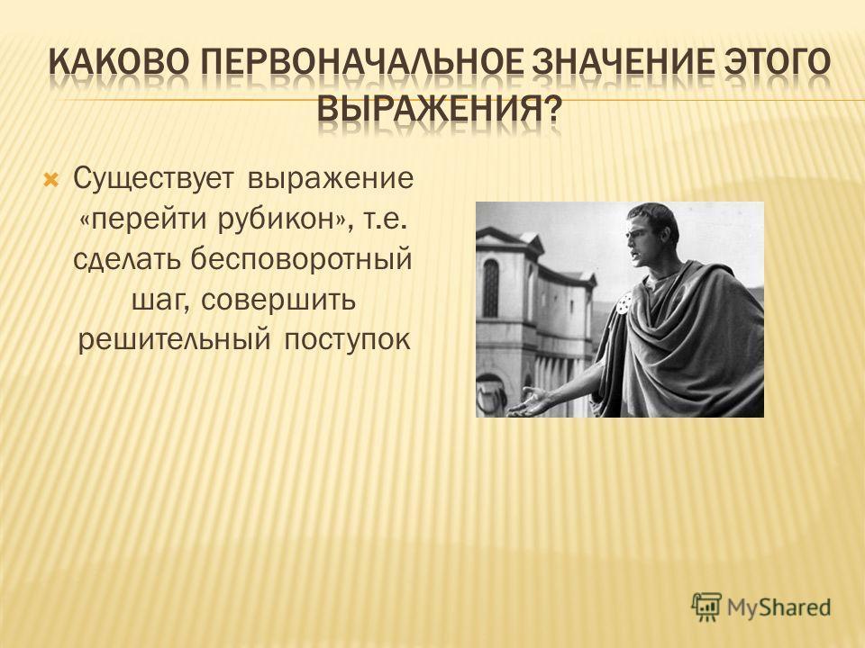 Существует выражение «перейти рубикон», т.е. сделать бесповоротный шаг, совершить решительный поступок