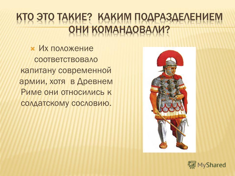 Их положение соответствовало капитану современной армии, хотя в Древнем Риме они относились к солдатскому сословию.