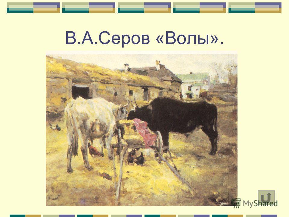В.А.Серов «Волы».