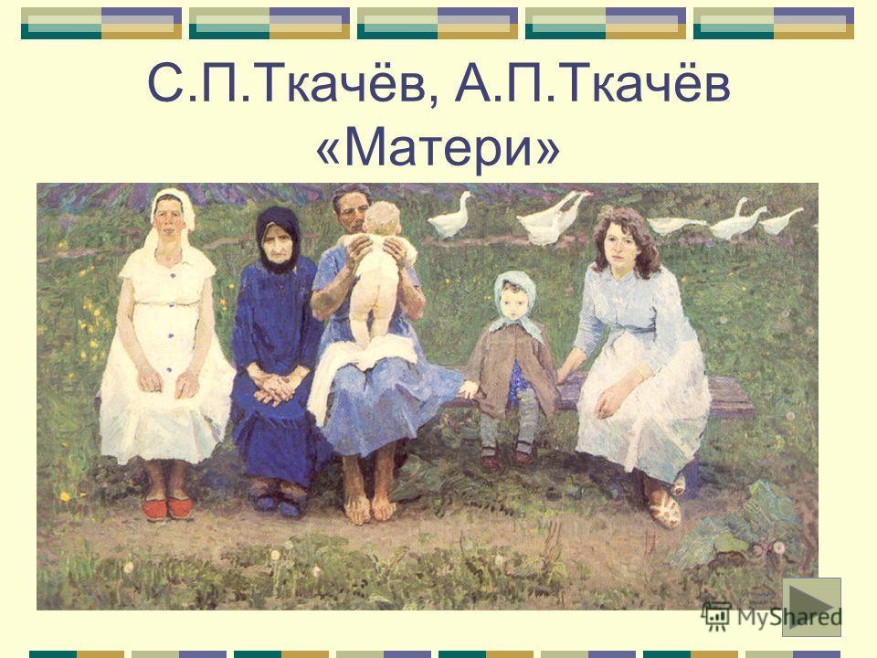 С.П.Ткачёв, А.П.Ткачёв «Матери»