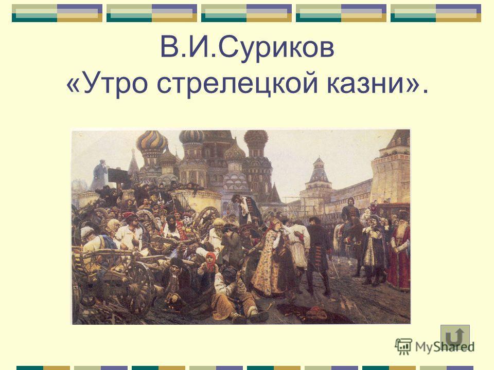 В.И.Суриков «Утро стрелецкой казни».