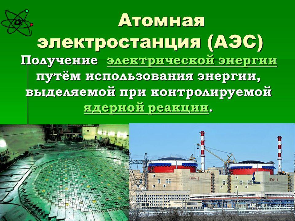 Атомная электростанция (АЭС) Получение электрической энергии путём использования энергии, выделяемой при контролируемой ядерной реакции. электрической энергии ядерной реакцииэлектрической энергии ядерной реакции