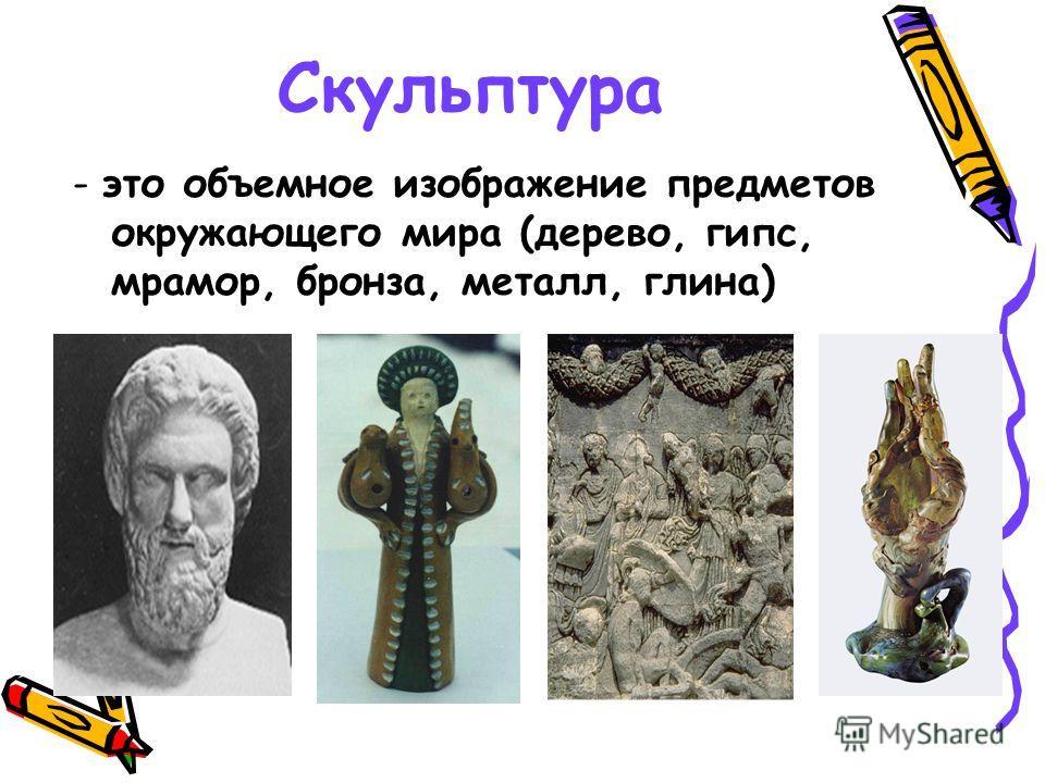 Скульптура - это объемное изображение предметов окружающего мира (дерево, гипс, мрамор, бронза, металл, глина)