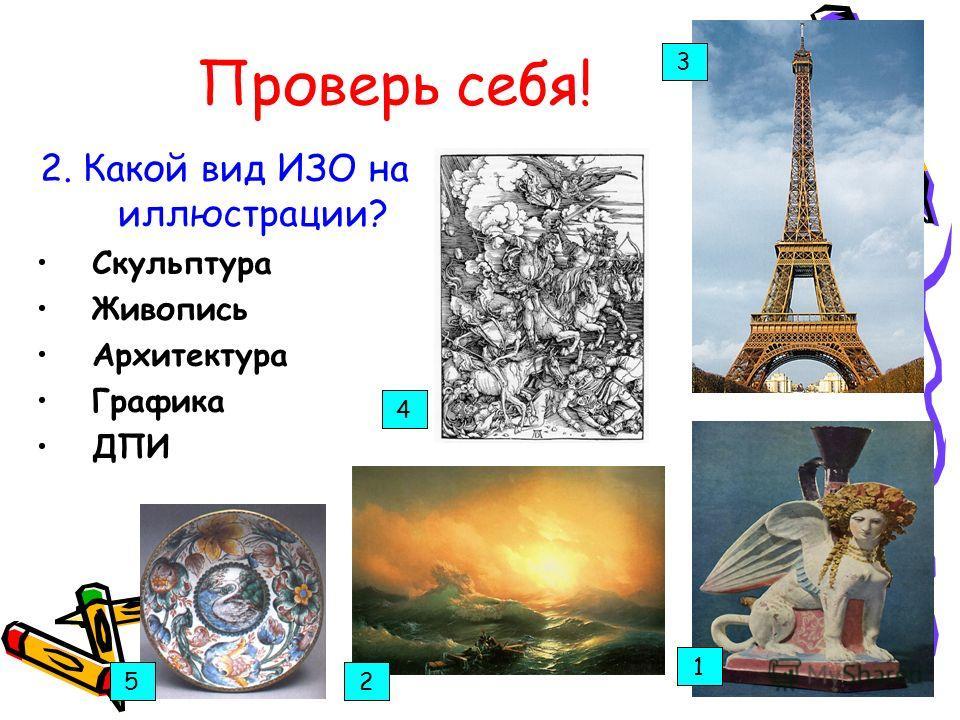 Проверь себя! 2. Какой вид ИЗО на иллюстрации? Скульптура Живопись Архитектура Графика ДПИ 1 5 2 4 3 5 4 3 1 2