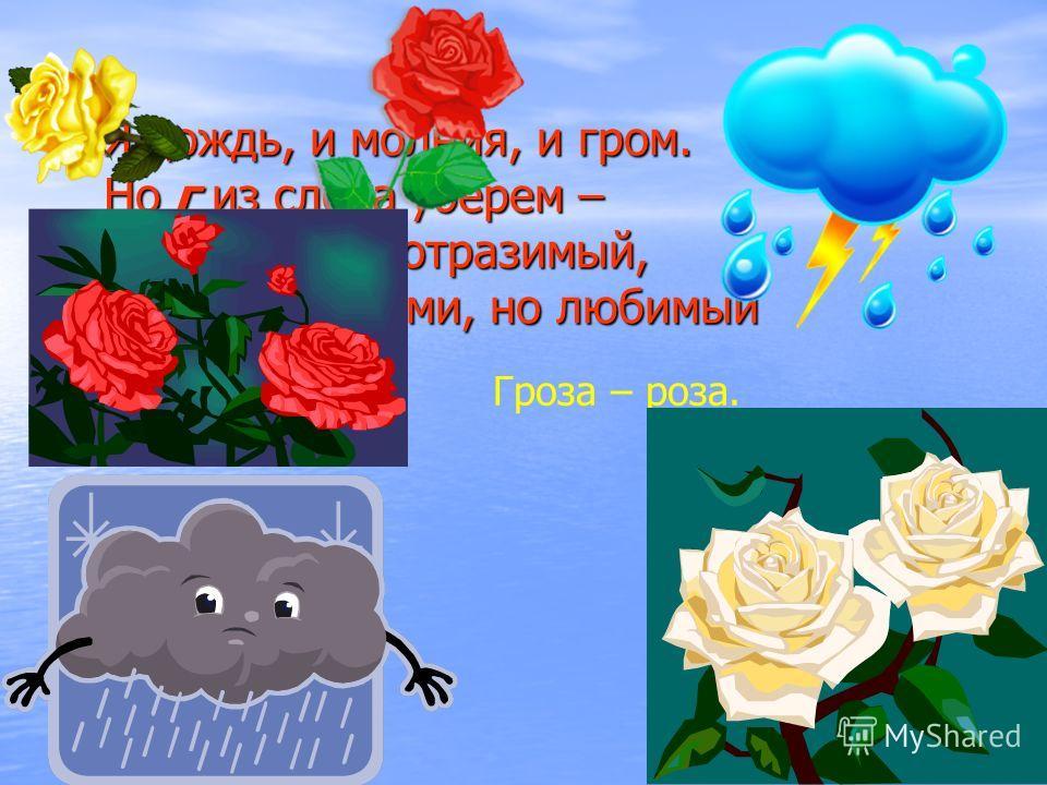 Я дождь, и молния, и гром. Но г из слова уберем – И я цветок неотразимый, Хоть и с шипами, но любимый Я дождь, и молния, и гром. Но г из слова уберем – И я цветок неотразимый, Хоть и с шипами, но любимый Гроза – роза.
