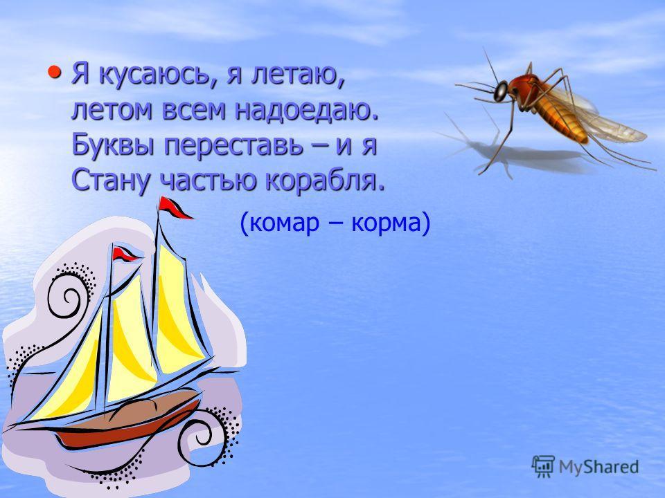 Я кусаюсь, я летаю, летом всем надоедаю. Буквы переставь – и я Стану частью корабля. Я кусаюсь, я летаю, летом всем надоедаю. Буквы переставь – и я Стану частью корабля. (комар – корма)