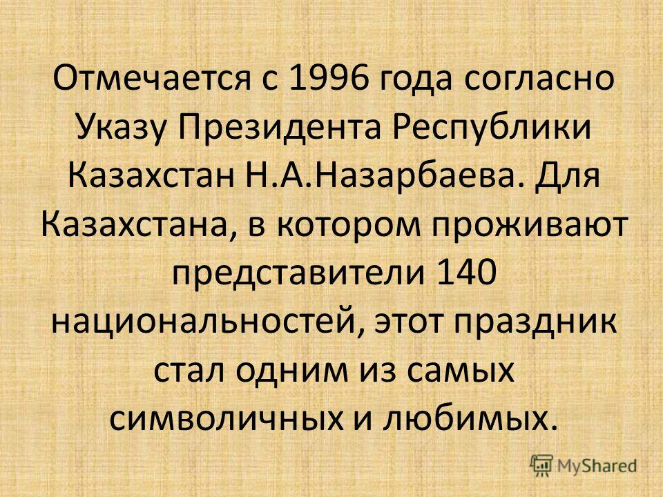 Отмечается с 1996 года согласно Указу Президента Республики Казахстан Н.А.Назарбаева. Для Казахстана, в котором проживают представители 140 национальностей, этот праздник стал одним из самых символичных и любимых.