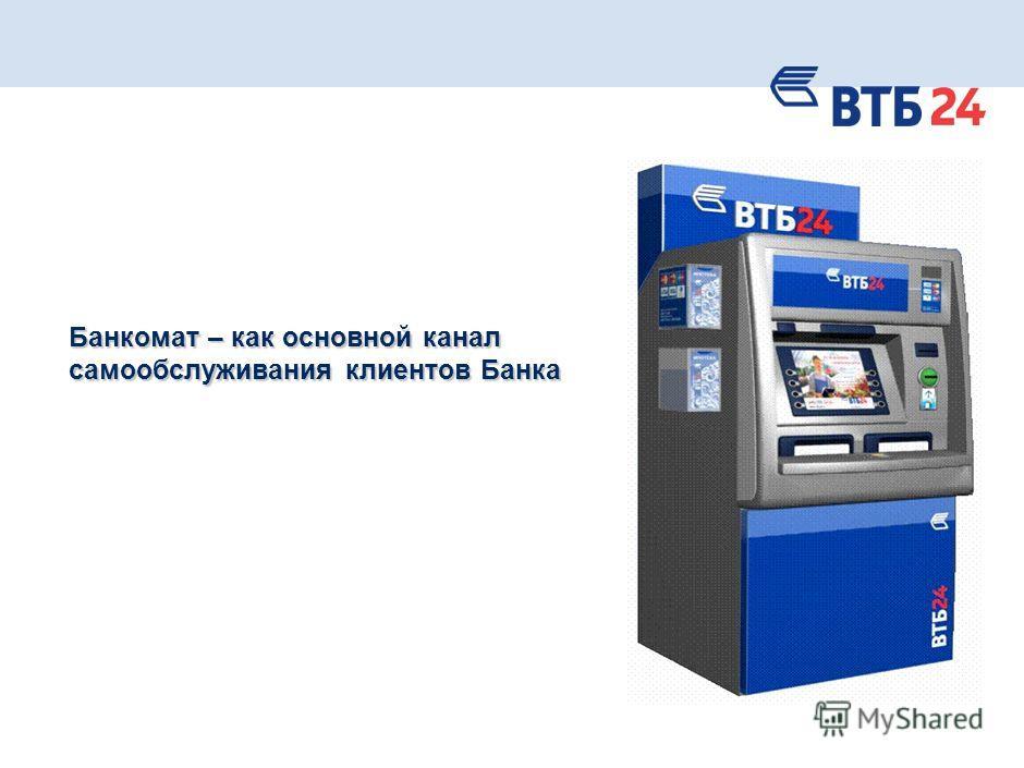 Банкомат – как основной канал самообслуживания клиентов Банка