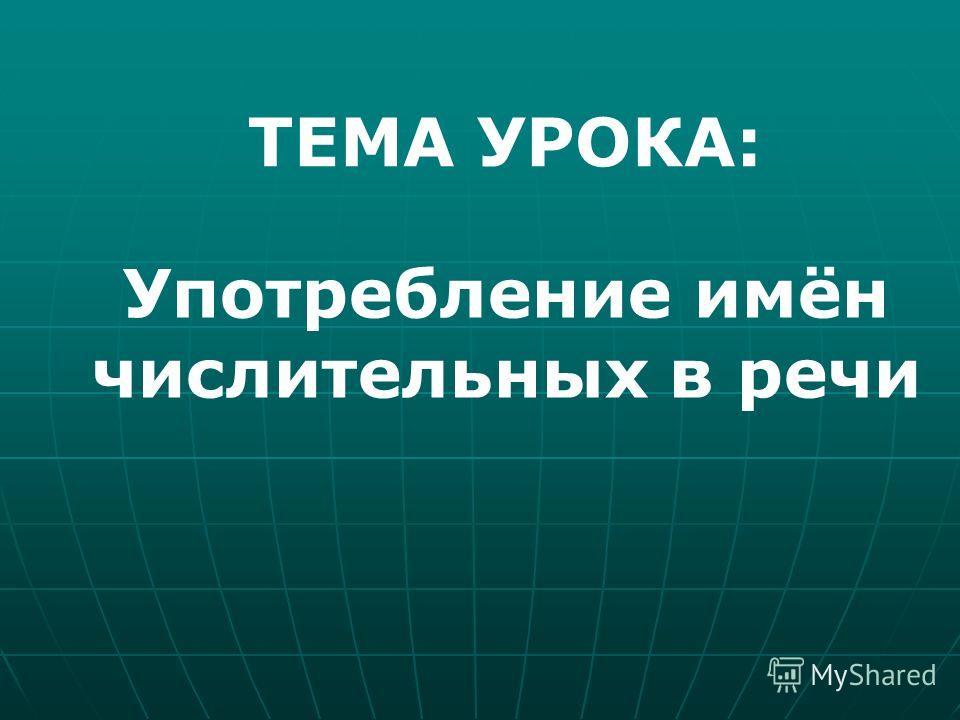 Употребление имён числительных в речи ТЕМА УРОКА: