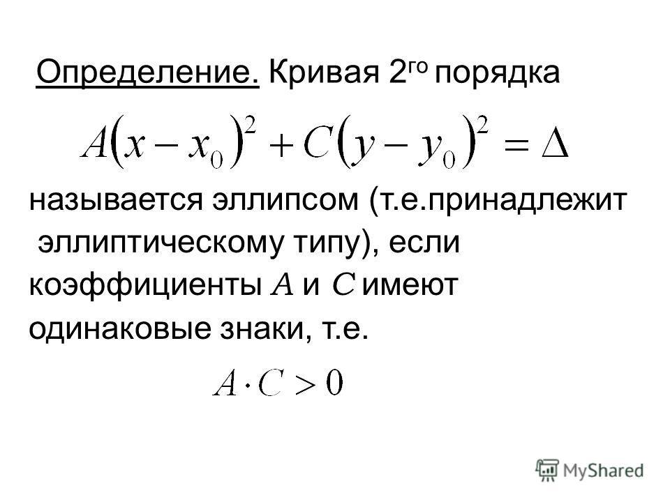 Определение. Кривая 2 го порядка называется эллипсом (т.е.принадлежит эллиптическому типу), если коэффициенты А и С имеют одинаковые знаки, т.е.