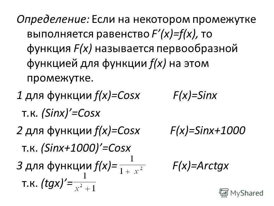 Определение: Если на некотором промежутке выполняется равенство F(x)=f(x), то функция F(x) называется первообразной функцией для функции f(x) на этом промежутке. 1 для функции f(x)=Cosx F(x)=Sinx т.к. (Sinx)=Cosx 2 для функции f(x)=Cosx F(x)=Sinx+100