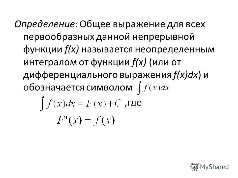 Определение: Общее выражение для всех первообразных данной непрерывной функции f(x) называется неопределенным интегралом от функции f(x) (или от дифференциального выражения f(x)dx) и обозначается символом,где