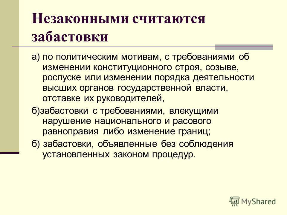Незаконными считаются забастовки а) по политическим мотивам, с требованиями об изменении конституционного строя, созыве, роспуске или изменении порядка деятельности высших органов государственной власти, отставке их руководителей, б)забастовки с треб