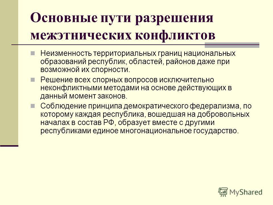 Основные пути разрешения межэтнических конфликтов Неизменность территориальных границ национальных образований республик, областей, районов даже при возможной их спорности. Решение всех спорных вопросов исключительно неконфликтными методами на основе