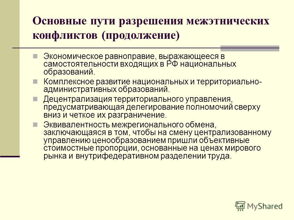 Основные пути разрешения межэтнических конфликтов (продолжение) Экономическое равноправие, выражающееся в самостоятельности входящих в РФ национальных образований. Комплексное развитие национальных и территориально- административных образований. Деце