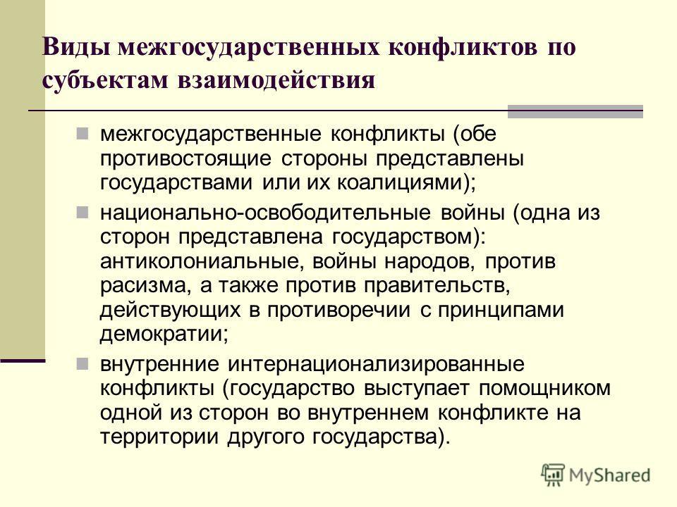 Виды межгосударственных конфликтов по субъектам взаимодействия межгосударственные конфликты (обе противостоящие стороны представлены государствами или их коалициями); национально-освободительные войны (одна из сторон представлена государством): антик