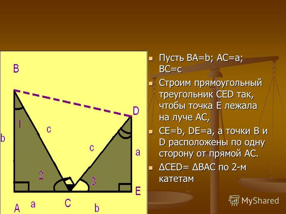 Пусть BA=b; AС=а; BС=с Строим прямоугольный треугольник CED так, чтобы точка Е лежала на луче АС, СЕ=b, DE=a, а точки B и D расположены по одну сторону от прямой АС. ΔCED= ΔBAC по 2-м катетам