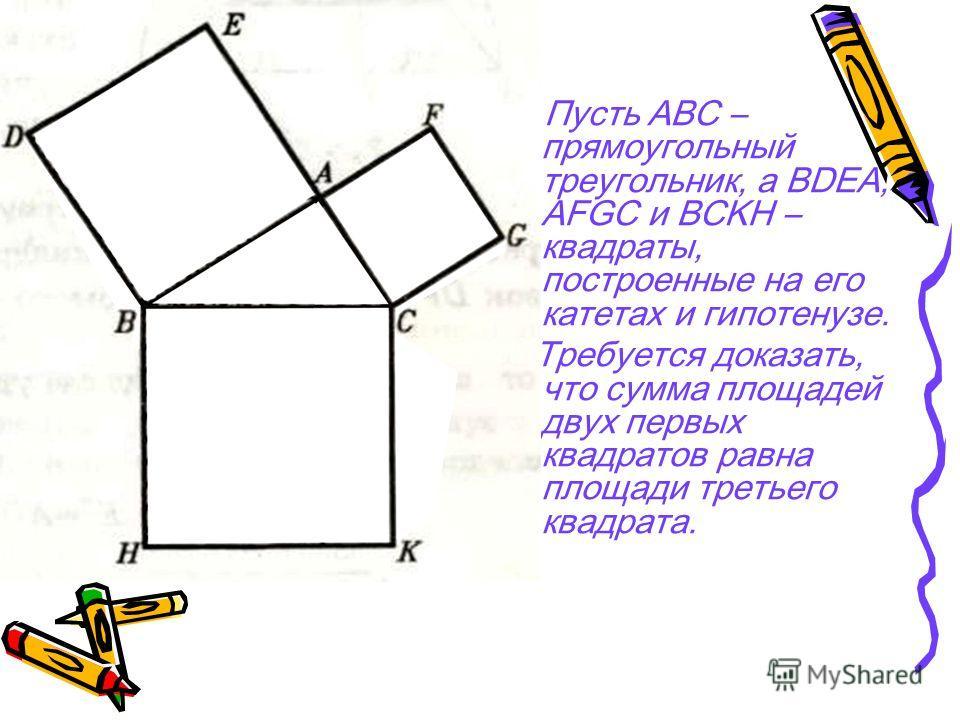 Пусть АВС – прямоугольный треугольник, а BDEA, AFGC и BCKH – квадраты, построенные на его катетах и гипотенузе. Требуется доказать, что сумма площадей двух первых квадратов равна площади третьего квадрата.