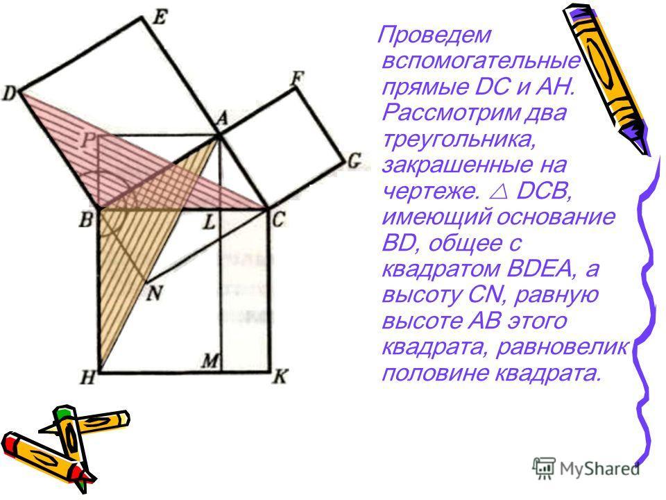 Проведем вспомогательные прямые DC и AH. Рассмотрим два треугольника, закрашенные на чертеже. DCB, имеющий основание BD, общее с квадратом BDЕА, а высоту CN, равную высоте АВ этого квадрата, равновелик половине квадрата.