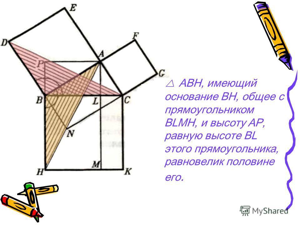 АВН, имеющий основание ВН, общее с прямоугольником BLMH, и высоту AP, равную высоте BL этого прямоугольника, равновелик половине его.