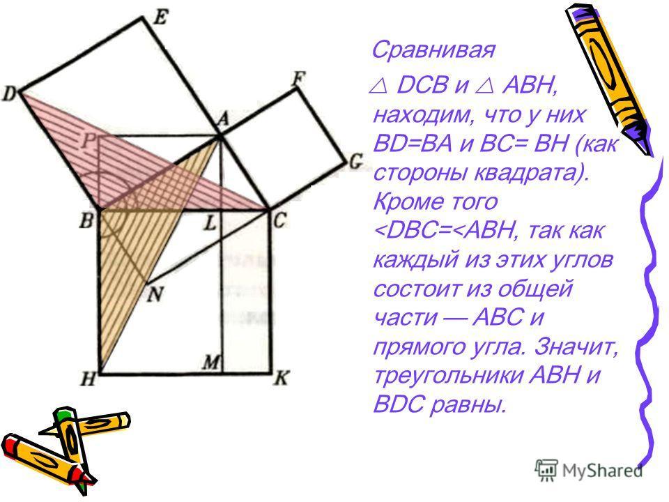 Сравнивая DCB и АВН, находим, что у них BD=ВА и BС= ВН (как стороны квадрата). Кроме того < DBC= < ABH, так как каждый из этих углов состоит из общей части ABC и прямого угла. Значит, треугольники АВН и BDC равны.