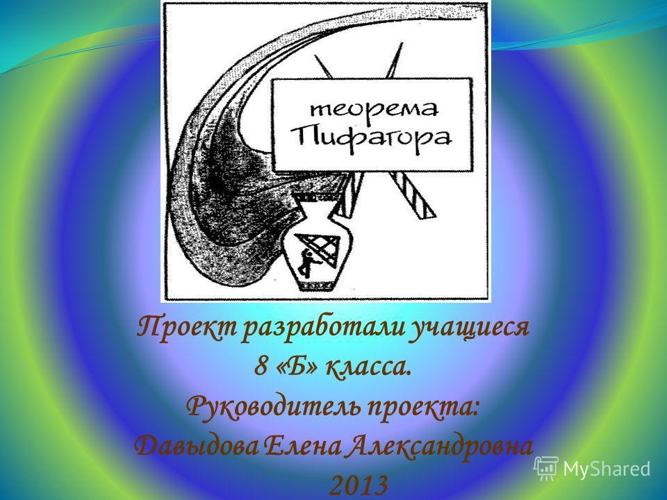 Проект разработали учащиеся 8 «Б» класса. Руководитель проекта: Давыдова Елена Александровна 2013