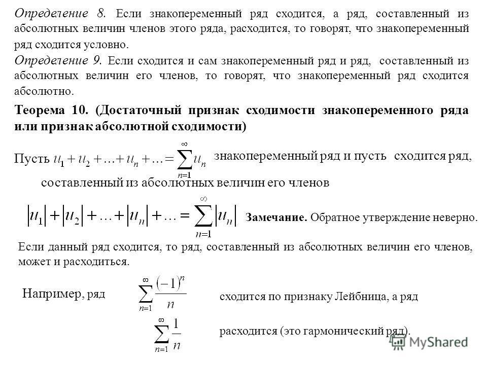 Определение 8. Если знакопеременный ряд сходится, а ряд, составленный из абсолютных величин членов этого ряда, расходится, то говорят, что знакопеременный ряд сходится условно. Определение 9. Если сходится и сам знакопеременный ряд и ряд, составленны