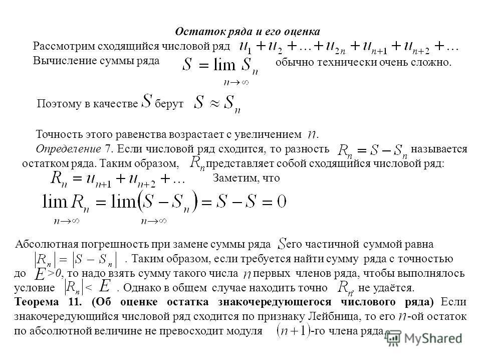 Остаток ряда и его оценка Рассмотрим сходящийся числовой ряд Вычисление суммы ряда обычно технически очень сложно. Точность этого равенства возрастает с увеличением. Определение 7. Если числовой ряд сходится, то разность называется остатком ряда. Так