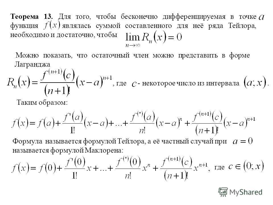 Теорема 13. Для того, чтобы бесконечно дифференцируемая в точке функция являлась суммой составленного для неё ряда Тейлора, необходимо и достаточно, чтобы Можно показать, что остаточный член можно представить в форме Лагранджа, где - некоторое число