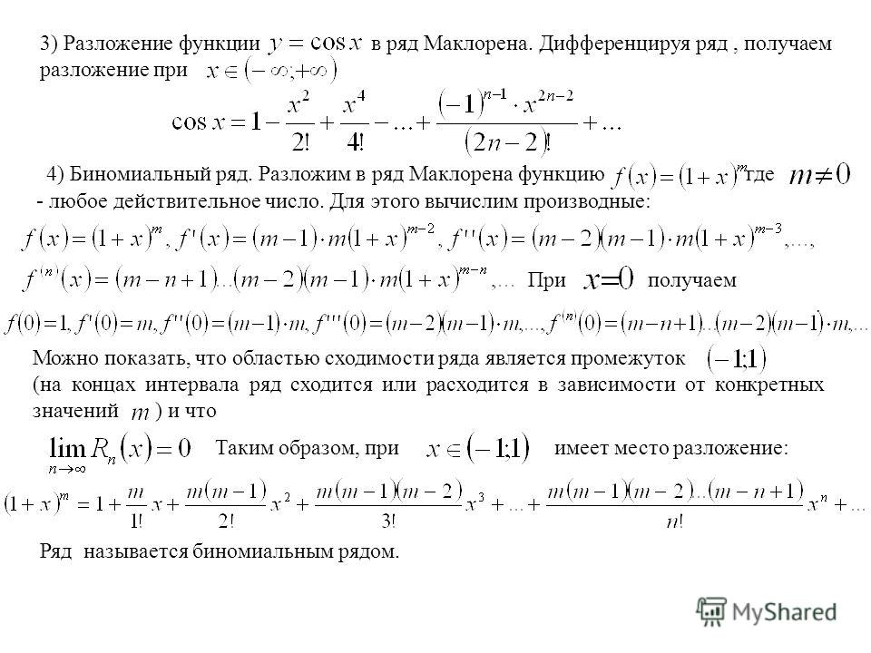 3) Разложение функции в ряд Маклорена. Дифференцируя ряд, получаем разложение при 4) Биномиальный ряд. Разложим в ряд Маклорена функцию где - любое действительное число. Для этого вычислим производные: При получаем. Можно показать, что областью сходи
