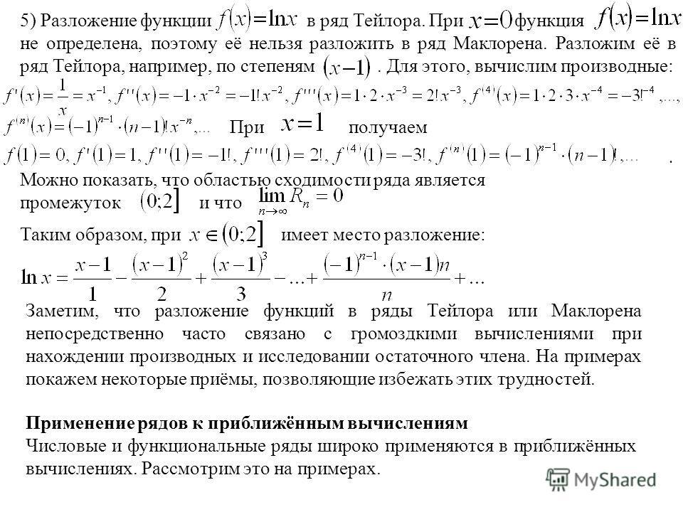 5) Разложение функции в ряд Тейлора. При функция не определена, поэтому её нельзя разложить в ряд Маклорена. Разложим её в ряд Тейлора, например, по степеням. Для этого, вычислим производные:. Можно показать, что областью сходимости ряда является про